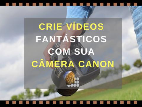 crie-videos-com-DSLR Use sua Câmera DSLR Canon Para Fazer Vídeos FANTÁSTICOS 📷